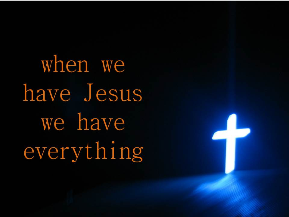 when we have Jesus we have everything