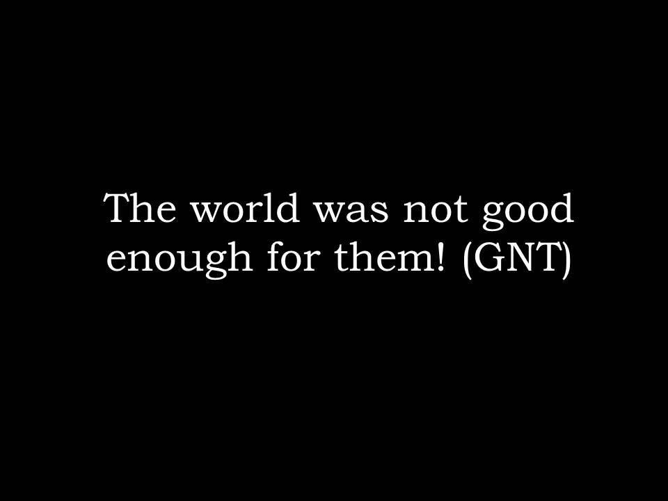 The world was not good enough for them